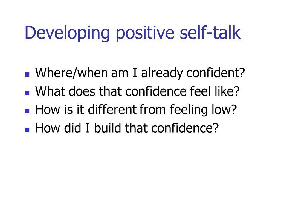 Developing positive self-talk Where/when am I already confident.