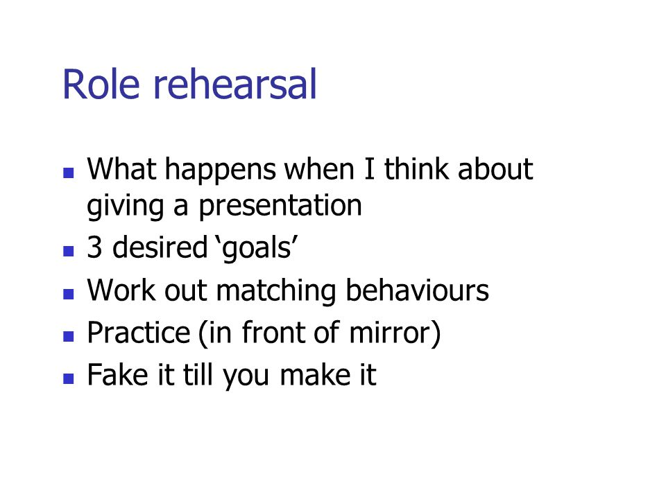 Role rehearsal What happens when I think about giving a presentation 3 desired 'goals' Work out matching behaviours Practice (in front of mirror) Fake