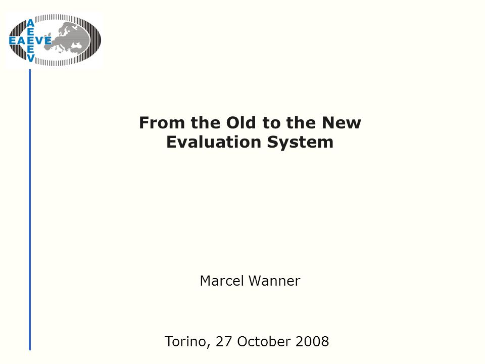 From the Old to the New Evaluation System Torino, 27 October 2008 Marcel Wanner