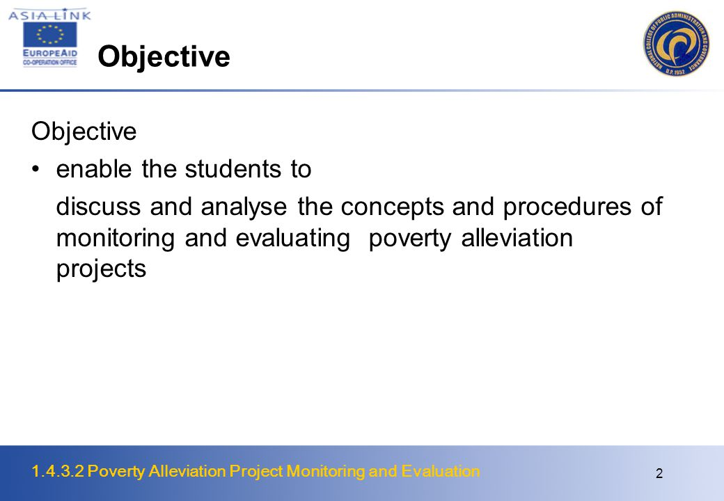 1.4.3.2 Poverty Alleviation Project Monitoring and Evaluation 3 Monitoring and Evaluation Project evaluation : attempt to assess the results of an activity, as a function of the results, of the means employed to achieve them effectiveness refers to results, meeting objectives efficiency refers to means; mobilization and organization of resources.