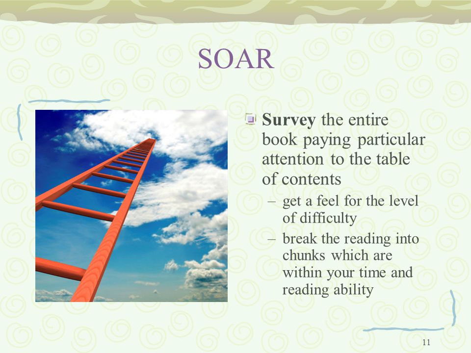11 SOAR Survey the entire book paying particular attention to the table of contents –get a feel for the level of difficulty –break the reading into chunks which are within your time and reading ability