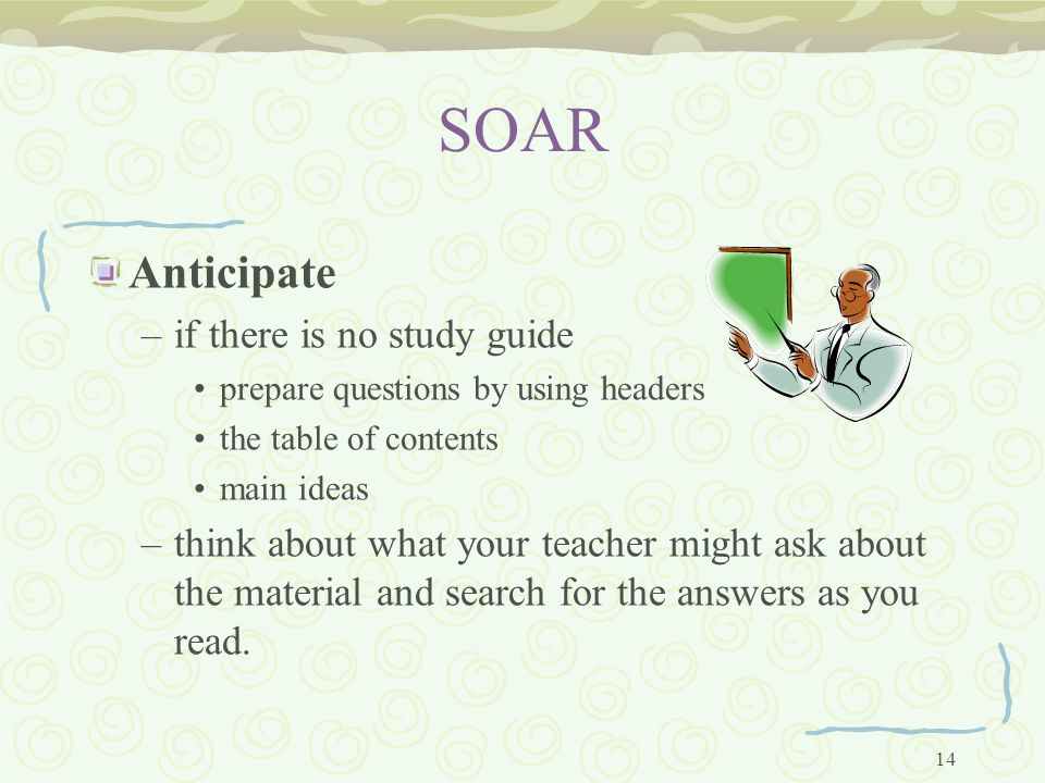 14 SOAR Anticipate –if there is no study guide prepare questions by using headers the table of contents main ideas –think about what your teacher might ask about the material and search for the answers as you read.