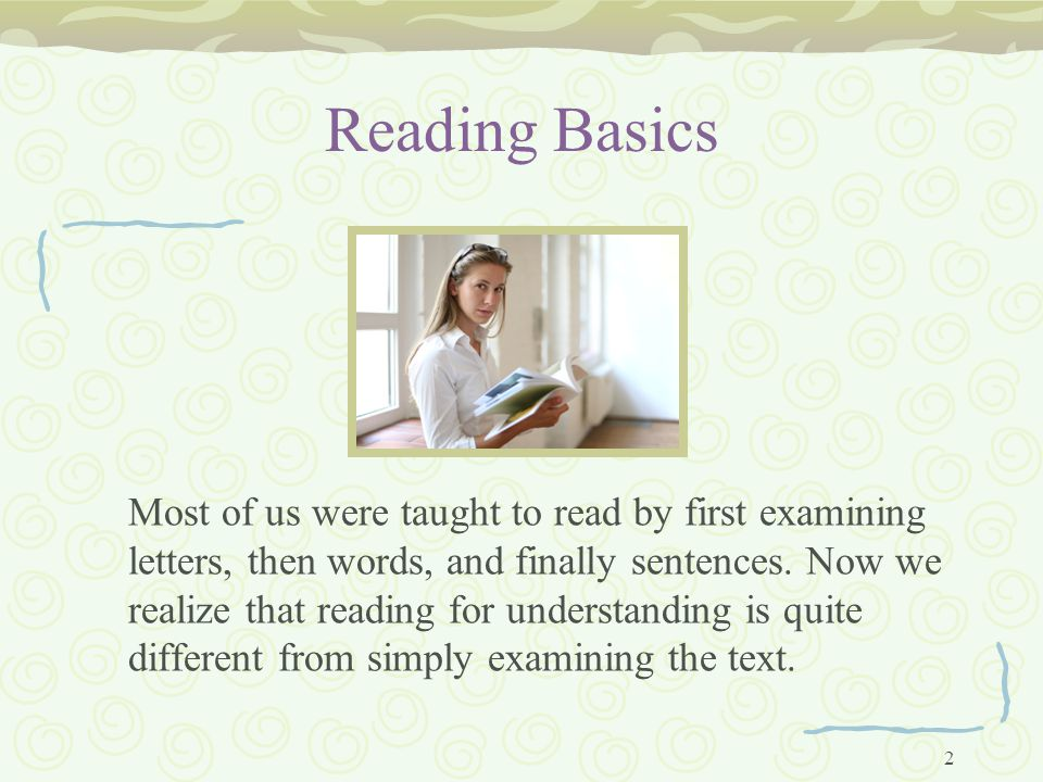 2 Reading Basics Most of us were taught to read by first examining letters, then words, and finally sentences.