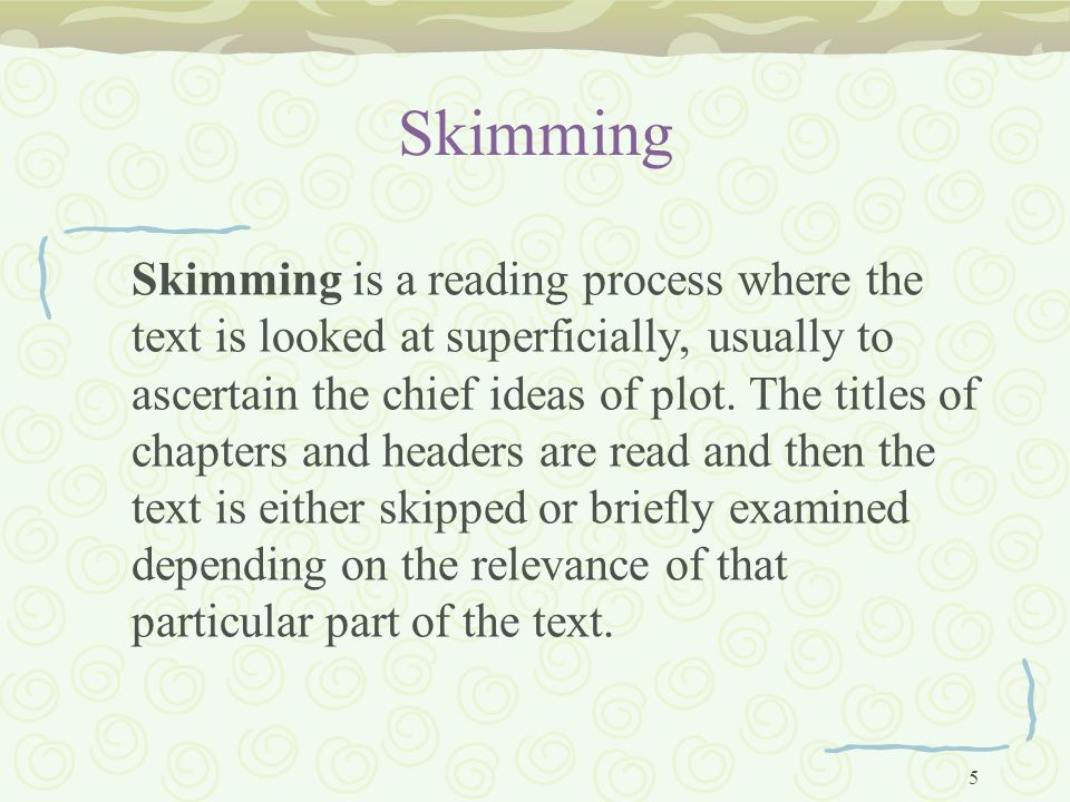 5 Skimming Skimming is a reading process where the text is looked at superficially, usually to ascertain the chief ideas of plot.