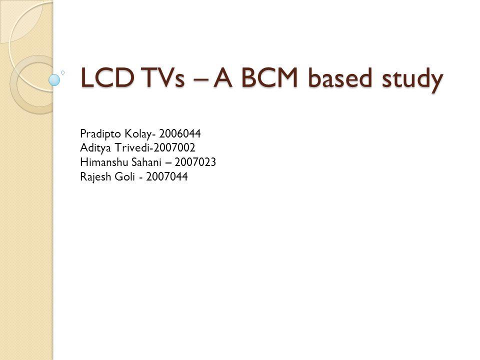 LCD TVs – A BCM based study Pradipto Kolay- 2006044 Aditya Trivedi-2007002 Himanshu Sahani – 2007023 Rajesh Goli - 2007044