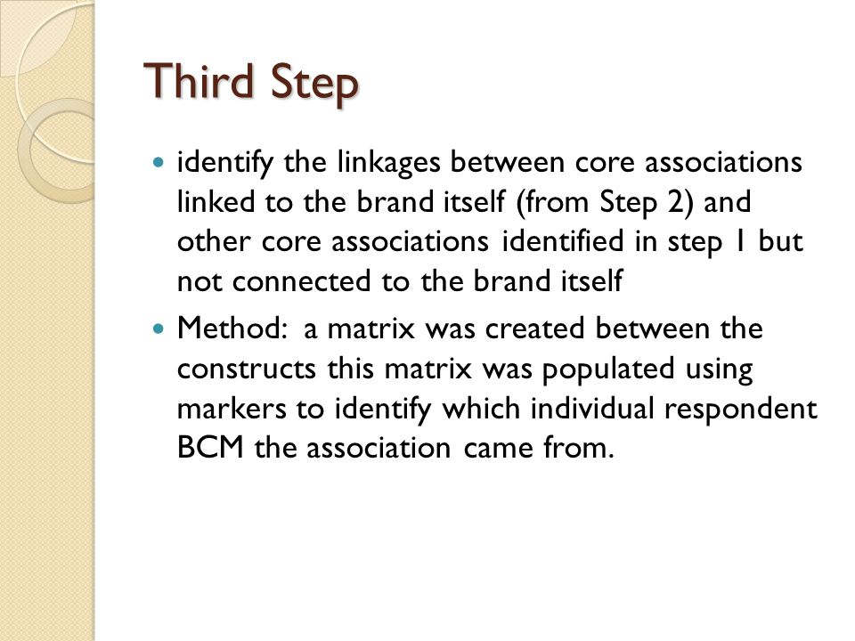 Third Step identify the linkages between core associations linked to the brand itself (from Step 2) and other core associations identified in step 1 but not connected to the brand itself Method: a matrix was created between the constructs this matrix was populated using markers to identify which individual respondent BCM the association came from.