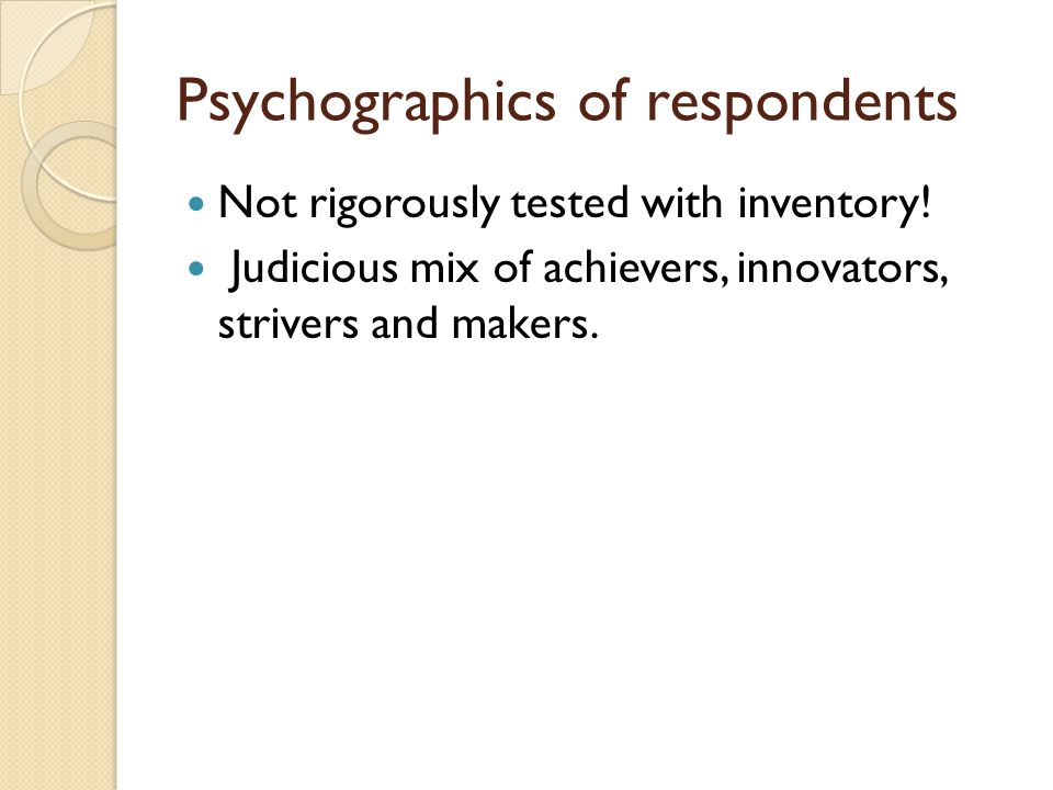 Psychographics of respondents Not rigorously tested with inventory! Judicious mix of achievers, innovators, strivers and makers.