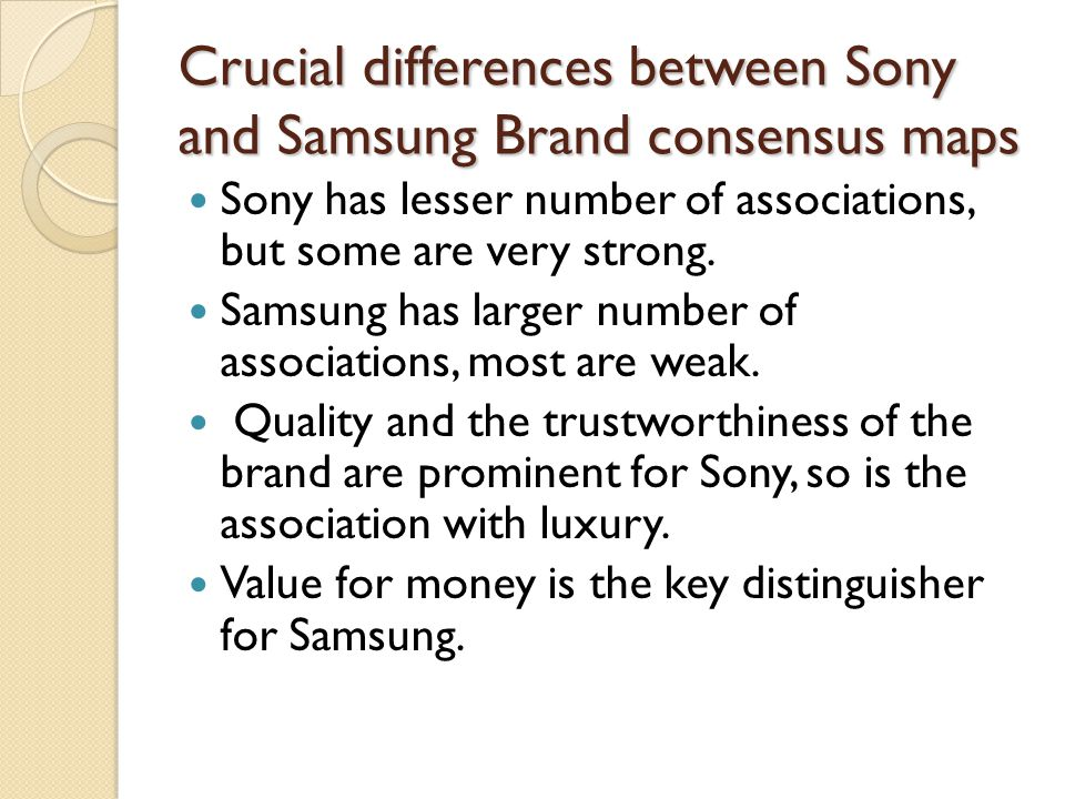 Crucial differences between Sony and Samsung Brand consensus maps Sony has lesser number of associations, but some are very strong.