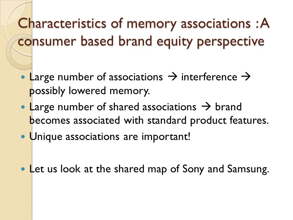Characteristics of memory associations : A consumer based brand equity perspective Large number of associations  interference  possibly lowered memo