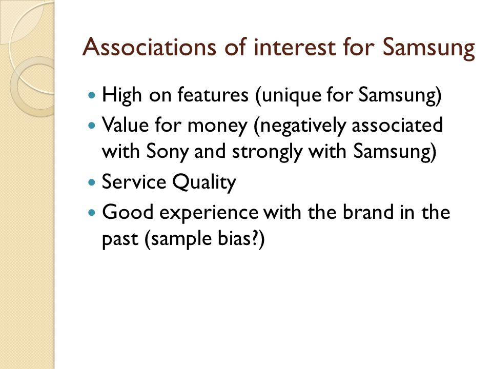 Associations of interest for Samsung High on features (unique for Samsung) Value for money (negatively associated with Sony and strongly with Samsung) Service Quality Good experience with the brand in the past (sample bias?)