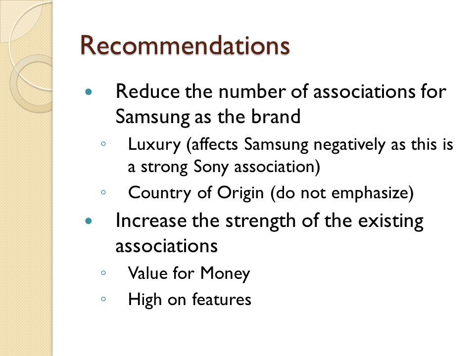 Recommendations Reduce the number of associations for Samsung as the brand ◦ Luxury (affects Samsung negatively as this is a strong Sony association) ◦ Country of Origin (do not emphasize) Increase the strength of the existing associations ◦ Value for Money ◦ High on features