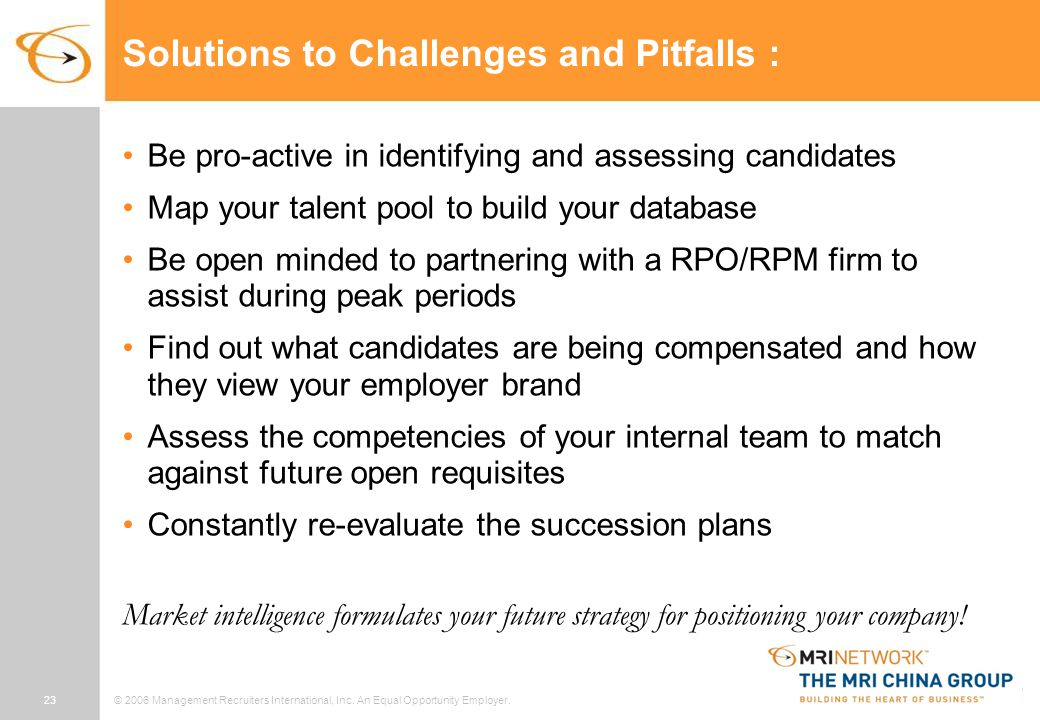 23© 2006 Management Recruiters International, Inc. An Equal Opportunity Employer. Solutions to Challenges and Pitfalls : Be pro-active in identifying