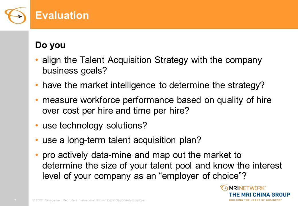 7© 2006 Management Recruiters International, Inc. An Equal Opportunity Employer. Evaluation Do you align the Talent Acquisition Strategy with the comp