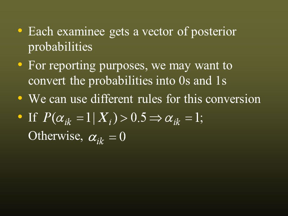 Each examinee gets a vector of posterior probabilities For reporting purposes, we may want to convert the probabilities into 0s and 1s We can use different rules for this conversion If ; Otherwise,