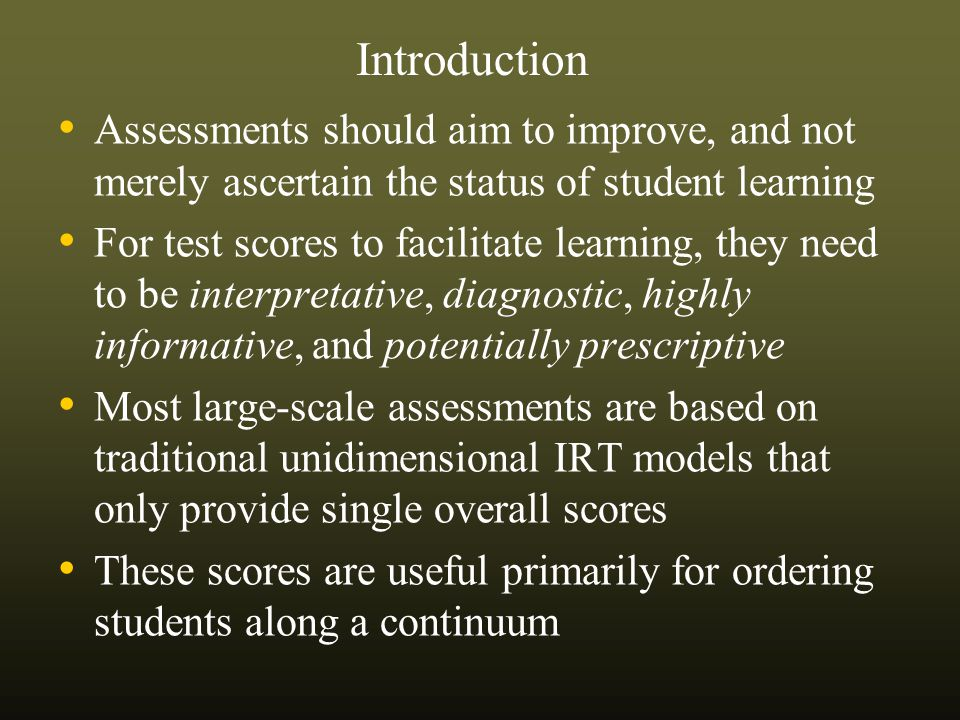 Assessments should aim to improve, and not merely ascertain the status of student learning For test scores to facilitate learning, they need to be interpretative, diagnostic, highly informative, and potentially prescriptive Most large-scale assessments are based on traditional unidimensional IRT models that only provide single overall scores These scores are useful primarily for ordering students along a continuum Introduction