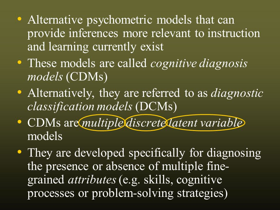 Alternative psychometric models that can provide inferences more relevant to instruction and learning currently exist These models are called cognitive diagnosis models (CDMs) Alternatively, they are referred to as diagnostic classification models (DCMs) CDMs are multiple discrete latent variable models They are developed specifically for diagnosing the presence or absence of multiple fine- grained attributes (e.g.