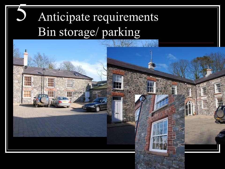5 Anticipate requirements Bin storage/ parking
