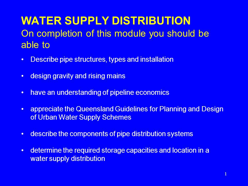 1 WATER SUPPLY DISTRIBUTION On completion of this module you should be able to Describe pipe structures, types and installation design gravity and ris