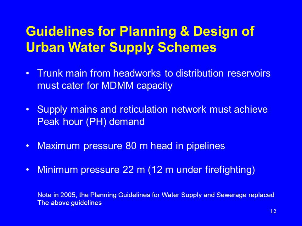 12 Guidelines for Planning & Design of Urban Water Supply Schemes Trunk main from headworks to distribution reservoirs must cater for MDMM capacity Su