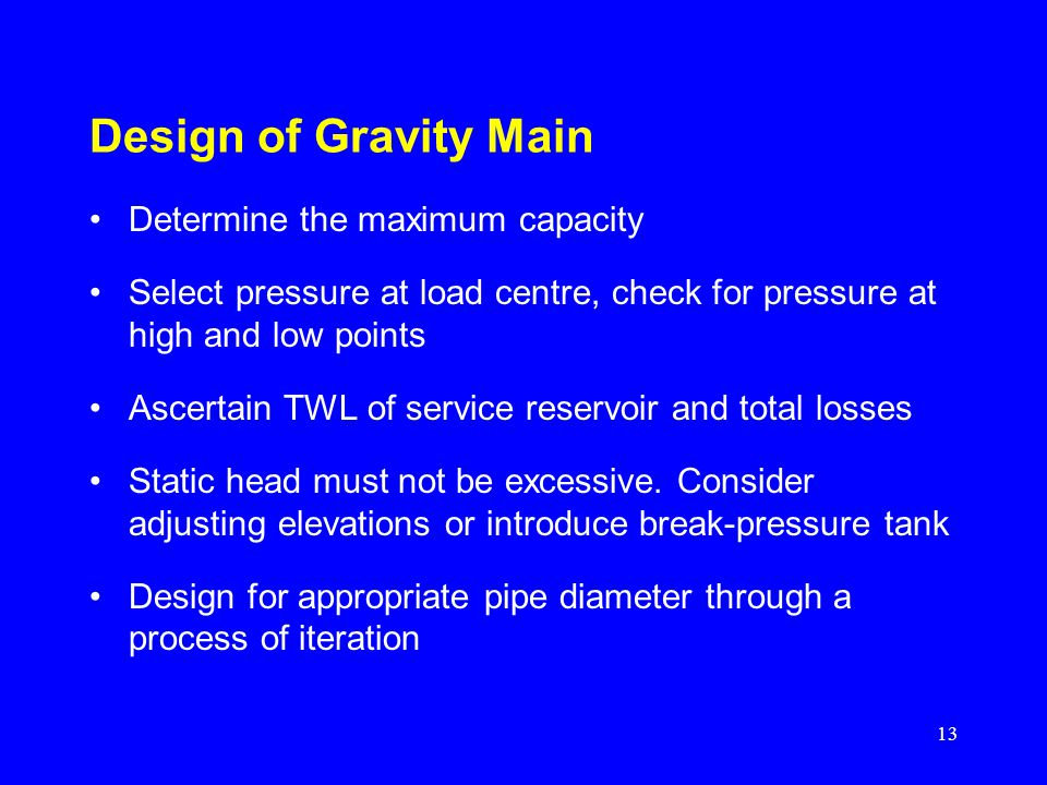 13 Design of Gravity Main Determine the maximum capacity Select pressure at load centre, check for pressure at high and low points Ascertain TWL of se