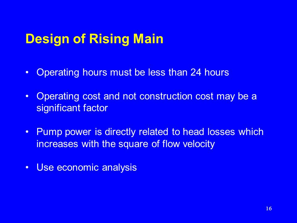 16 Design of Rising Main Operating hours must be less than 24 hours Operating cost and not construction cost may be a significant factor Pump power is