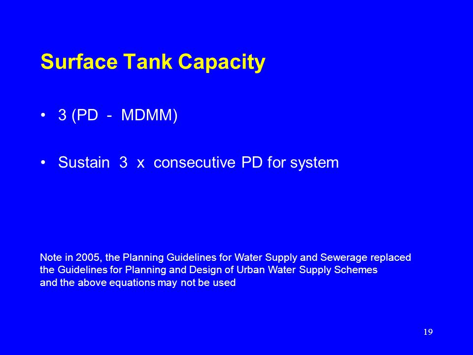 19 Surface Tank Capacity 3 (PD - MDMM) Sustain 3 x consecutive PD for system Note in 2005, the Planning Guidelines for Water Supply and Sewerage repla