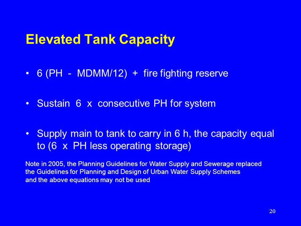 20 Elevated Tank Capacity 6 (PH - MDMM/12) + fire fighting reserve Sustain 6 x consecutive PH for system Supply main to tank to carry in 6 h, the capa