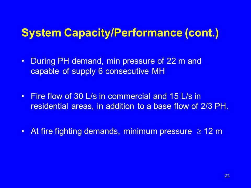22 System Capacity/Performance (cont.) During PH demand, min pressure of 22 m and capable of supply 6 consecutive MH Fire flow of 30 L/s in commercial