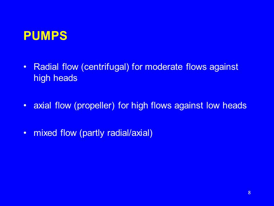 8 PUMPS Radial flow (centrifugal) for moderate flows against high heads axial flow (propeller) for high flows against low heads mixed flow (partly rad