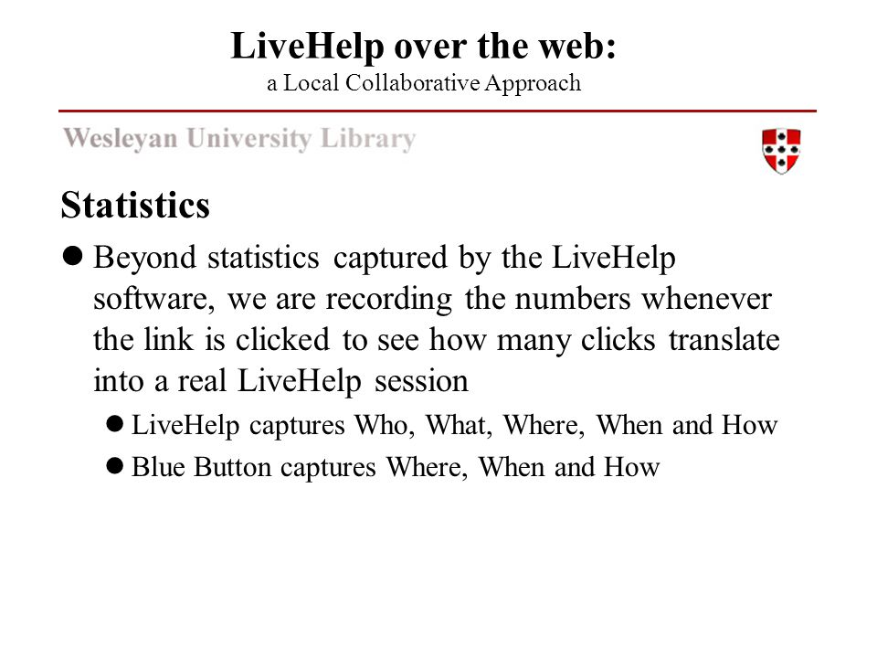 Statistics Beyond statistics captured by the LiveHelp software, we are recording the numbers whenever the link is clicked to see how many clicks translate into a real LiveHelp session LiveHelp captures Who, What, Where, When and How Blue Button captures Where, When and How LiveHelp over the web: a Local Collaborative Approach