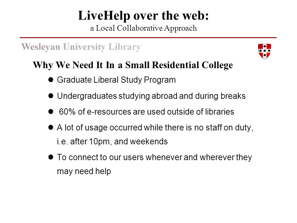 Why We Need It In a Small Residential College Graduate Liberal Study Program Undergraduates studying abroad and during breaks 60% of e-resources are u