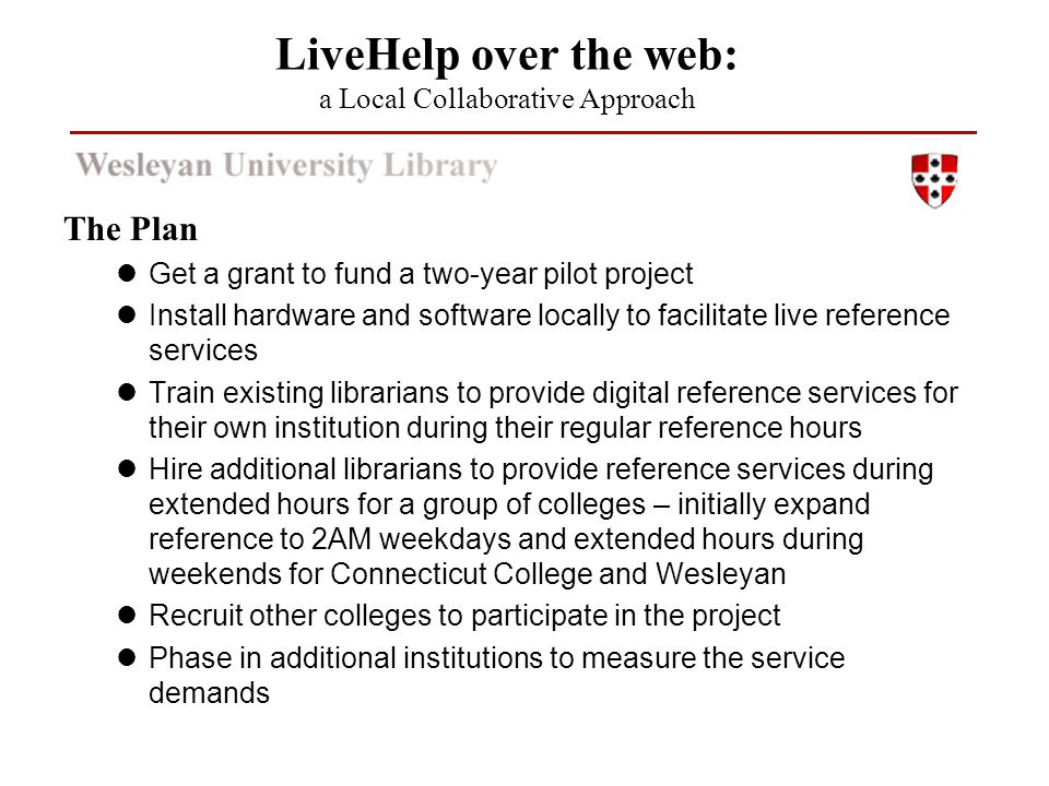 The Plan Get a grant to fund a two-year pilot project Install hardware and software locally to facilitate live reference services Train existing librarians to provide digital reference services for their own institution during their regular reference hours Hire additional librarians to provide reference services during extended hours for a group of colleges – initially expand reference to 2AM weekdays and extended hours during weekends for Connecticut College and Wesleyan Recruit other colleges to participate in the project Phase in additional institutions to measure the service demands LiveHelp over the web: a Local Collaborative Approach