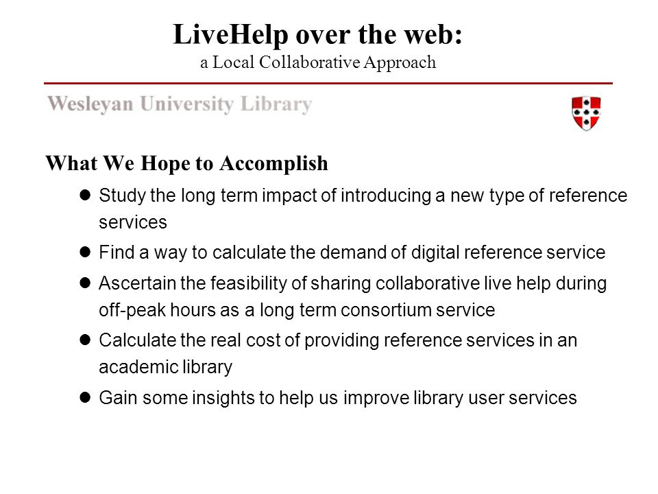 What We Hope to Accomplish Study the long term impact of introducing a new type of reference services Find a way to calculate the demand of digital reference service Ascertain the feasibility of sharing collaborative live help during off-peak hours as a long term consortium service Calculate the real cost of providing reference services in an academic library Gain some insights to help us improve library user services LiveHelp over the web: a Local Collaborative Approach