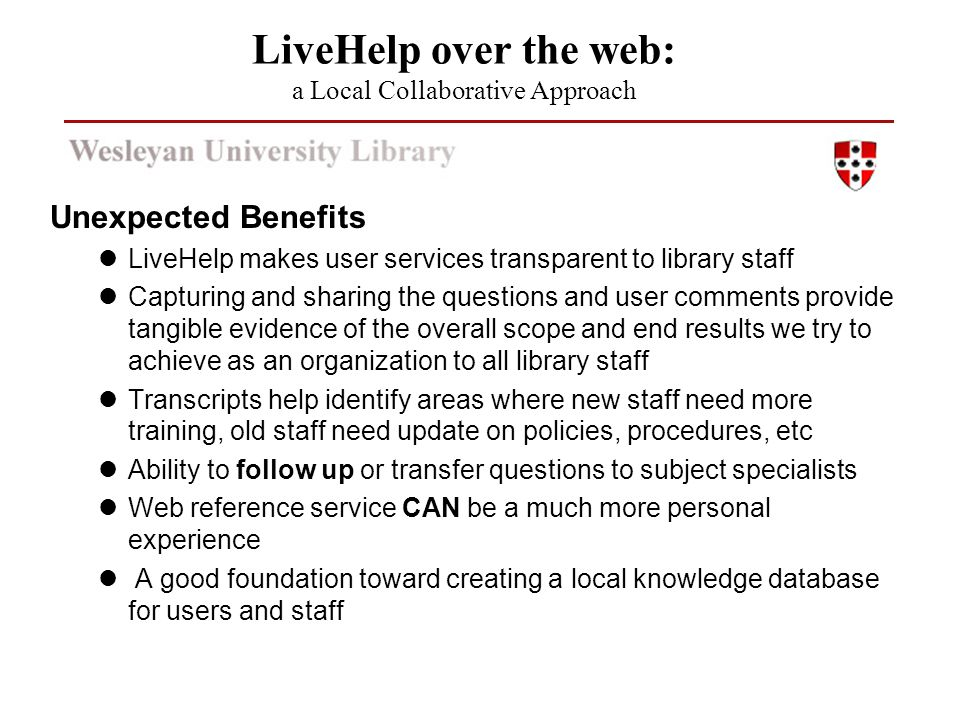 Unexpected Benefits LiveHelp makes user services transparent to library staff Capturing and sharing the questions and user comments provide tangible evidence of the overall scope and end results we try to achieve as an organization to all library staff Transcripts help identify areas where new staff need more training, old staff need update on policies, procedures, etc Ability to follow up or transfer questions to subject specialists Web reference service CAN be a much more personal experience A good foundation toward creating a local knowledge database for users and staff LiveHelp over the web: a Local Collaborative Approach