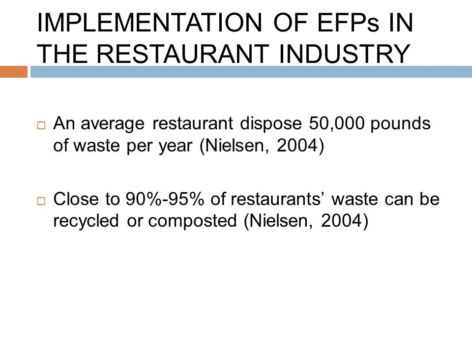 IMPLEMENTATION OF EFPs IN THE RESTAURANT INDUSTRY  An average restaurant dispose 50,000 pounds of waste per year (Nielsen, 2004)  Close to 90%-95% o