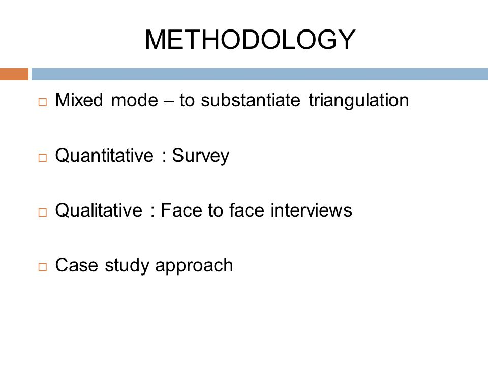 METHODOLOGY  Mixed mode – to substantiate triangulation  Quantitative : Survey  Qualitative : Face to face interviews  Case study approach
