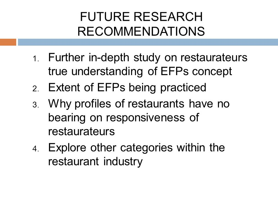 FUTURE RESEARCH RECOMMENDATIONS 1. Further in-depth study on restaurateurs true understanding of EFPs concept 2. Extent of EFPs being practiced 3. Why