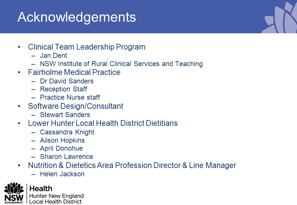 Acknowledgements Clinical Team Leadership Program –Jan Dent –NSW Institute of Rural Clinical Services and Teaching Fairholme Medical Practice –Dr David Sanders –Reception Staff –Practice Nurse staff Software Design/Consultant –Stewart Sanders Lower Hunter Local Health District Dietitians –Cassandra Knight –Alison Hopkins –April Donohue –Sharon Lawrence Nutrition & Dietetics Area Profession Director & Line Manager –Helen Jackson