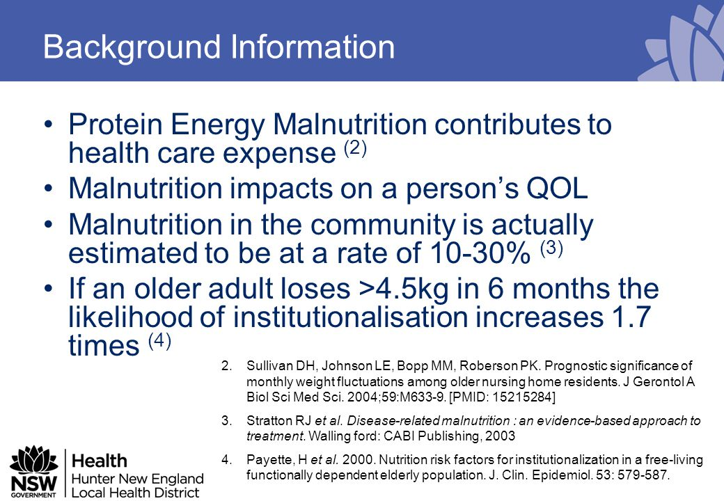 Background Information Protein Energy Malnutrition contributes to health care expense (2) Malnutrition impacts on a person's QOL Malnutrition in the community is actually estimated to be at a rate of 10-30% (3) If an older adult loses >4.5kg in 6 months the likelihood of institutionalisation increases 1.7 times (4) 2.Sullivan DH, Johnson LE, Bopp MM, Roberson PK.