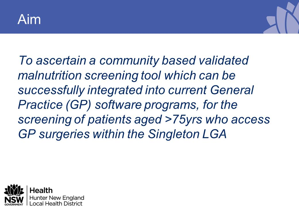 To ascertain a community based validated malnutrition screening tool which can be successfully integrated into current General Practice (GP) software programs, for the screening of patients aged >75yrs who access GP surgeries within the Singleton LGA Aim