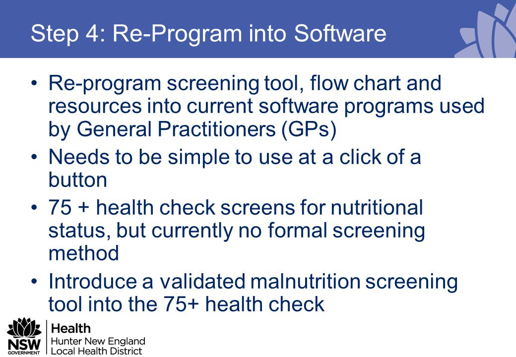 Step 4: Re-Program into Software Re-program screening tool, flow chart and resources into current software programs used by General Practitioners (GPs) Needs to be simple to use at a click of a button 75 + health check screens for nutritional status, but currently no formal screening method Introduce a validated malnutrition screening tool into the 75+ health check