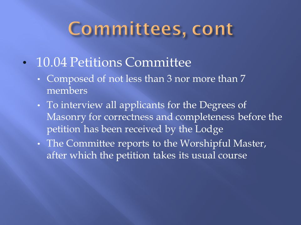 10.04 Petitions Committee Composed of not less than 3 nor more than 7 members To interview all applicants for the Degrees of Masonry for correctness a
