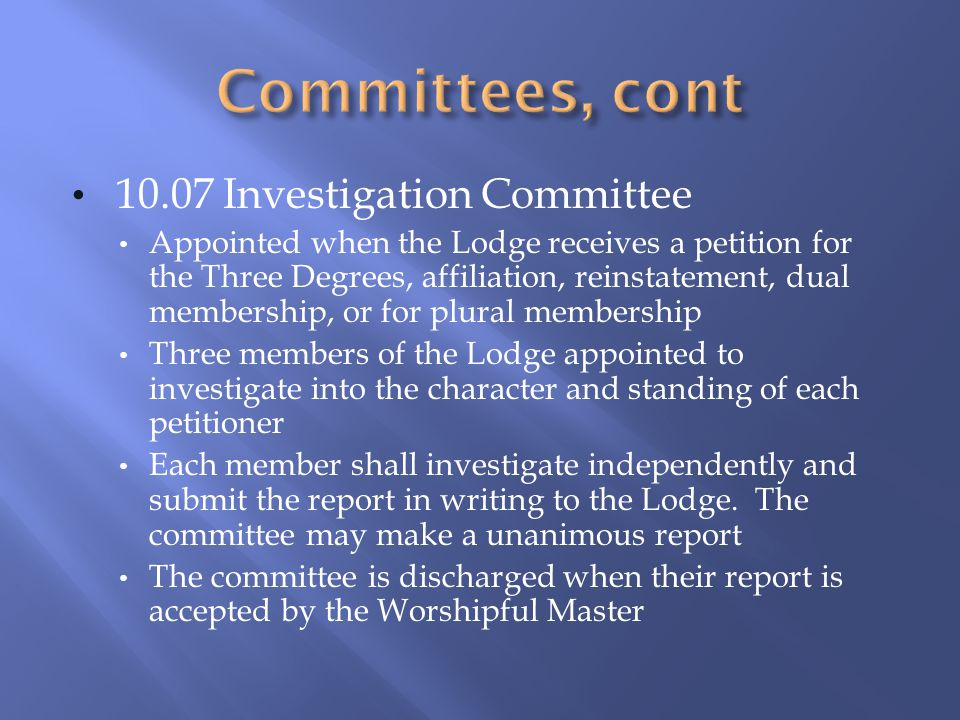 10.07 Investigation Committee Appointed when the Lodge receives a petition for the Three Degrees, affiliation, reinstatement, dual membership, or for