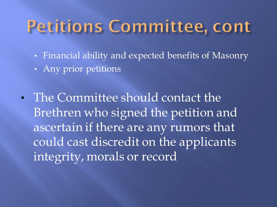 Financial ability and expected benefits of Masonry Any prior petitions The Committee should contact the Brethren who signed the petition and ascertain