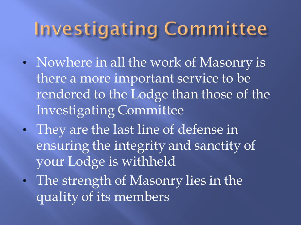 Nowhere in all the work of Masonry is there a more important service to be rendered to the Lodge than those of the Investigating Committee They are th
