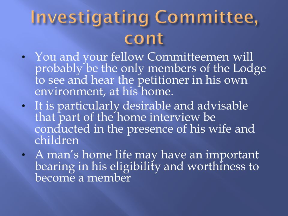 You and your fellow Committeemen will probably be the only members of the Lodge to see and hear the petitioner in his own environment, at his home. It