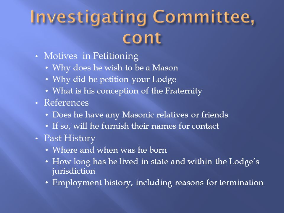 Motives in Petitioning Why does he wish to be a Mason Why did he petition your Lodge What is his conception of the Fraternity References Does he have