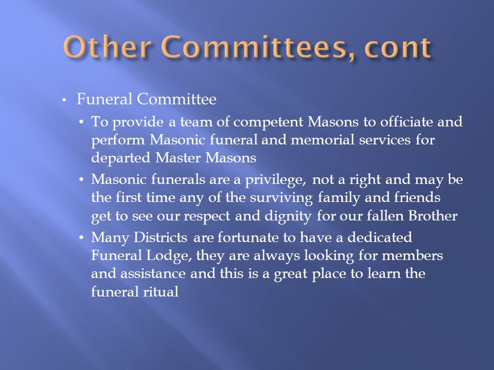 Funeral Committee To provide a team of competent Masons to officiate and perform Masonic funeral and memorial services for departed Master Masons Maso
