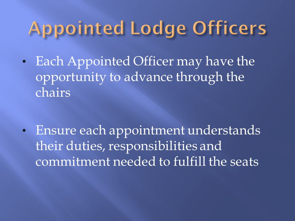 Each Appointed Officer may have the opportunity to advance through the chairs Ensure each appointment understands their duties, responsibilities and c