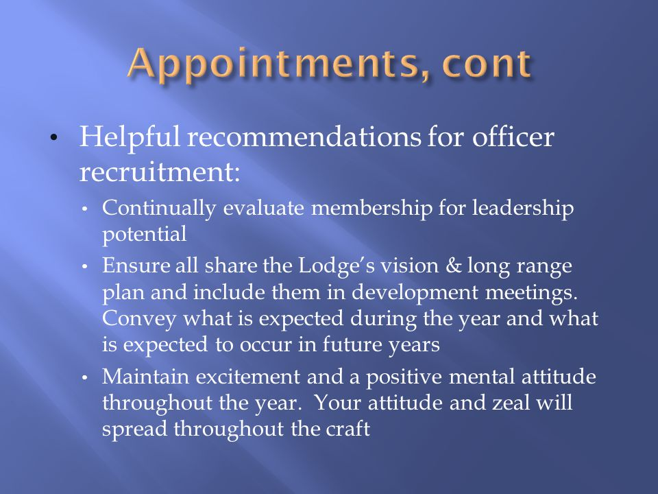Helpful recommendations for officer recruitment: Continually evaluate membership for leadership potential Ensure all share the Lodge's vision & long r